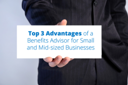 Top 3 Advantages of a Benefits Advisor for Small and Mid-sized Businesses